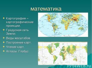 математика Картография – картографические проекции. Градусная сеть Земли. Виды м