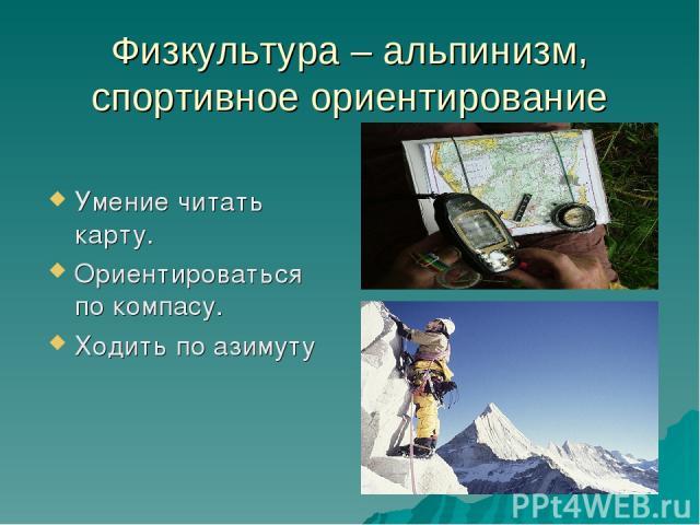 Физкультура – альпинизм, спортивное ориентирование Умение читать карту. Ориентироваться по компасу. Ходить по азимуту