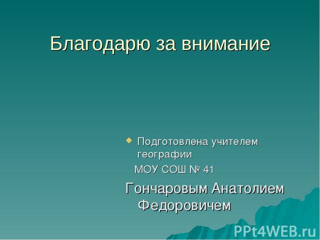 Благодарю за внимание Подготовлена учителем географии МОУ СОШ № 41 Гончаровым Анатолием Федоровичем