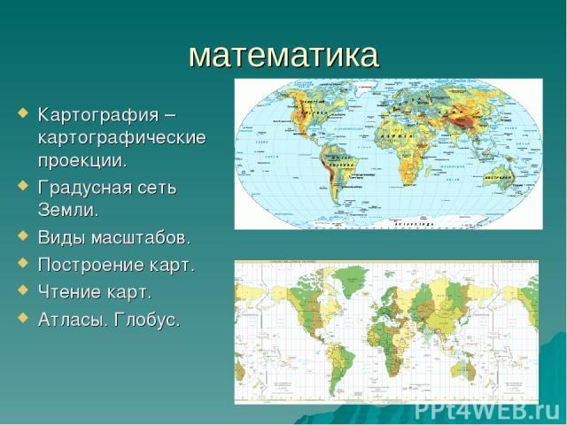 математика Картография – картографические проекции. Градусная сеть Земли. Виды масштабов. Построение карт. Чтение карт. Атласы. Глобус.
