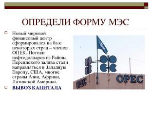 ОПРЕДЕЛИ ФОРМУ МЭС Новый мировой финансовый центр сформировался на базе некоторы