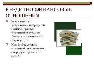 КРЕДИТНО-ФИНАНСОВЫЕ ОТНОШЕНИЯ Выражаются в предоставлении кредитов и займов, пря