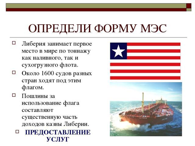 ОПРЕДЕЛИ ФОРМУ МЭС Либерия занимает первое место в мире по тоннажу как наливного, так и сухогрузного флота. Около 1600 судов разных стран ходят под этим флагом. Пошлины за использование флага составляют существенную часть доходов казны Либерии. ПРЕД…
