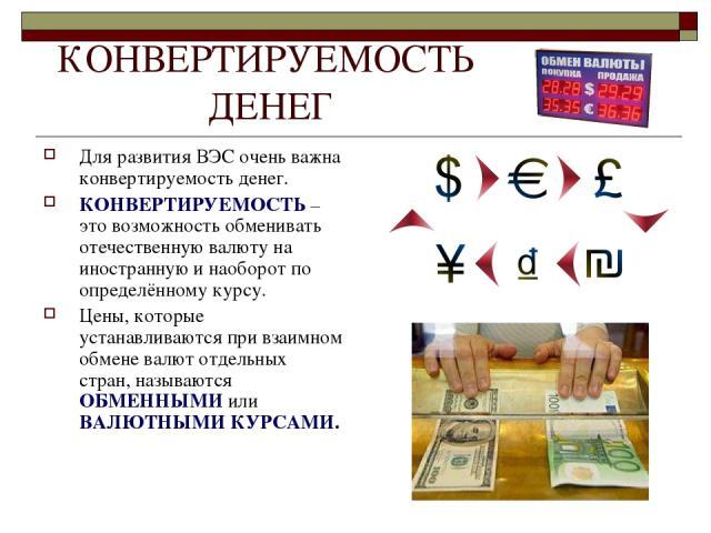 КОНВЕРТИРУЕМОСТЬ ДЕНЕГ Для развития ВЭС очень важна конвертируемость денег. КОНВЕРТИРУЕМОСТЬ – это возможность обменивать отечественную валюту на иностранную и наоборот по определённому курсу. Цены, которые устанавливаются при взаимном обмене валют …