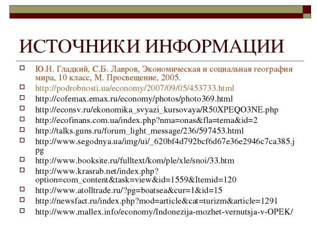 ИСТОЧНИКИ ИНФОРМАЦИИ Ю.Н. Гладкий, С.Б. Лавров, Экономическая и социальная география мира, 10 класс, М. Просвещение, 2005. http://podrobnosti.ua/economy/2007/09/05/453733.html http://cofemax.emax.ru/economy/photos/photo369.html http://econsv.ru/ekon…