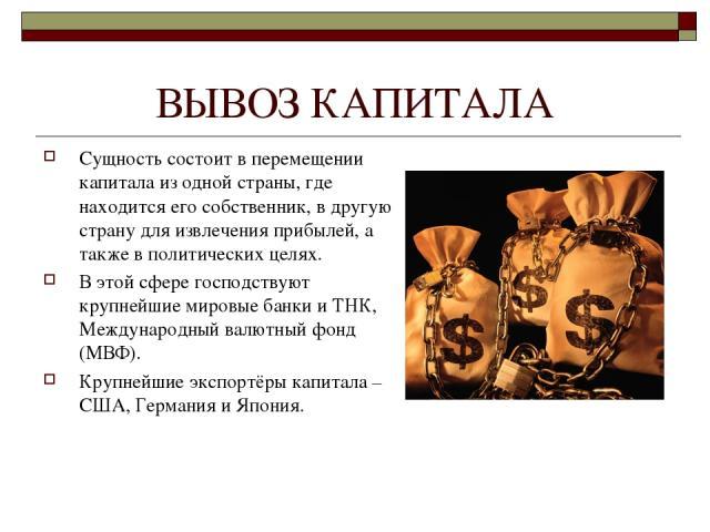 ВЫВОЗ КАПИТАЛА Сущность состоит в перемещении капитала из одной страны, где находится его собственник, в другую страну для извлечения прибылей, а также в политических целях. В этой сфере господствуют крупнейшие мировые банки и ТНК, Международный вал…