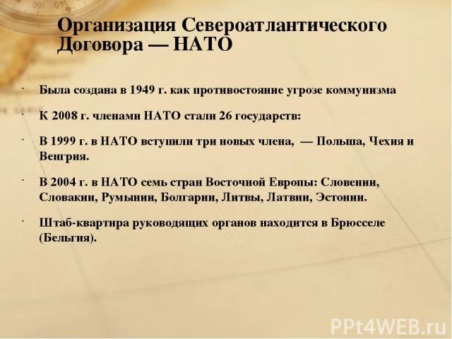 Организация Североатлантического Договора — НАТО Была создана в 1949 г. как противостояние угрозе коммунизма К 2008 г. членами НАТО стали 26 государств: В 1999 г. в НАТО вступили три новых члена, — Польша, Чехия и Венгрия. В 2004 г. в НАТО семь стра…