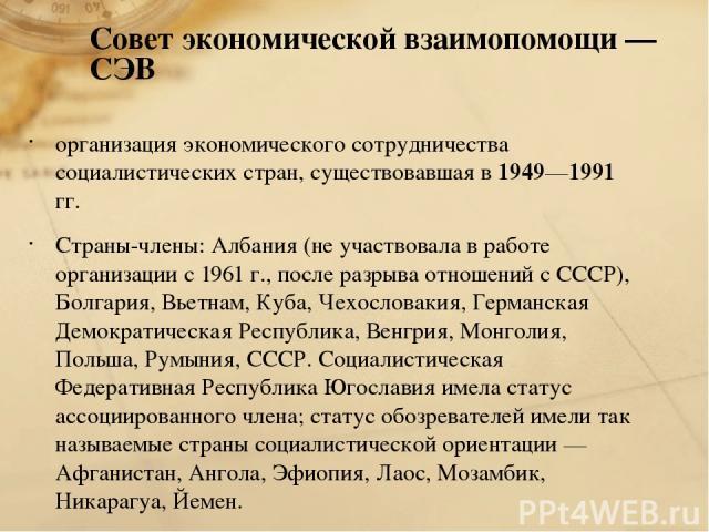 Совет экономической взаимопомощи — СЭВ организация экономического сотрудничества социалистических стран, существовавшая в 1949—1991 гг. Страны-члены: Албания (не участвовала в работе организации с 1961 г., после разрыва отношений с СССР), Болгария, …