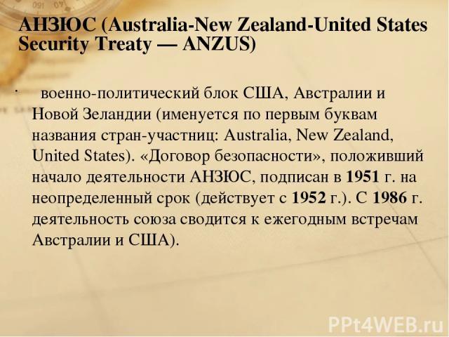 АНЗЮС (Australia-New Zealand-United States Security Treaty — ANZUS) военно-политический блок США, Австралии и Новой Зеландии (именуется по первым буквам названия стран-участниц: Australia, New Zealand, United States). «Договор безопасности», положив…