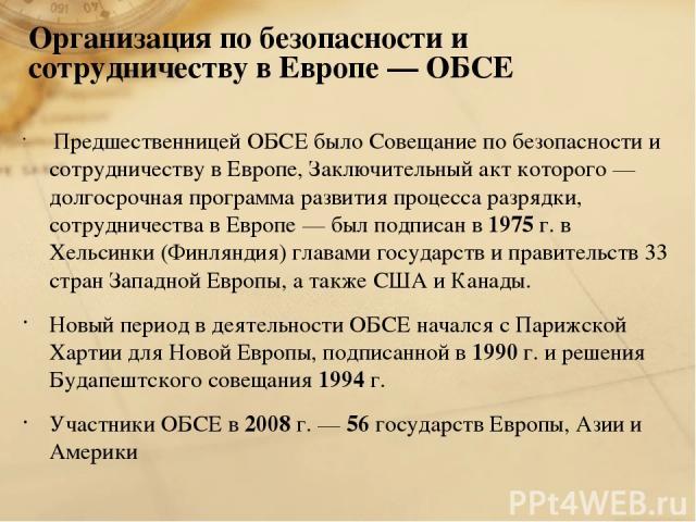 Организация по безопасности и сотрудничеству в Европе — ОБСЕ Предшественницей ОБСЕ было Совещание по безопасности и сотрудничеству в Европе, Заключительный акт которого — долгосрочная программа развития процесса разрядки, сотрудничества в Европе — б…