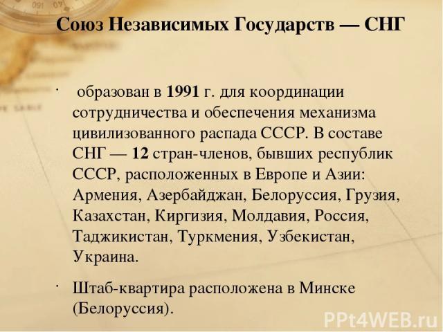 Союз Независимых Государств — СНГ образован в 1991 г. для координации сотрудничества и обеспечения механизма цивилизованного распада СССР. В составе СНГ — 12 стран-членов, бывших республик СССР, расположенных в Европе и Азии: Армения, Азербайджан, Б…