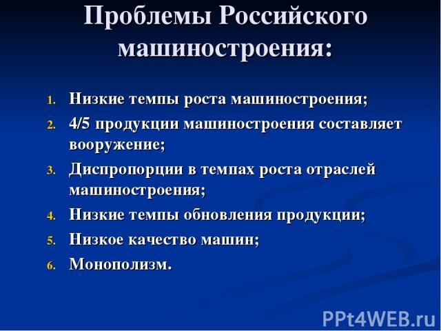 Проблемы Российского машиностроения: Низкие темпы роста машиностроения; 4/5 продукции машиностроения составляет вооружение; Диспропорции в темпах роста отраслей машиностроения; Низкие темпы обновления продукции; Низкое качество машин; Монополизм.