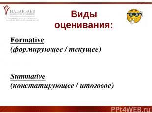 Виды оценивания: Formative (формирующее / текущее) Summative (констатирующее / и