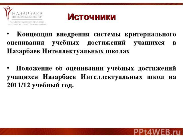 Источники Концепция внедрения системы критериального оценивания учебных достижений учащихся в Назарбаев Интеллектуальных школах Положение об оценивании учебных достижений учащихся Назарбаев Интеллектуальных школ на 2011/12 учебный год.