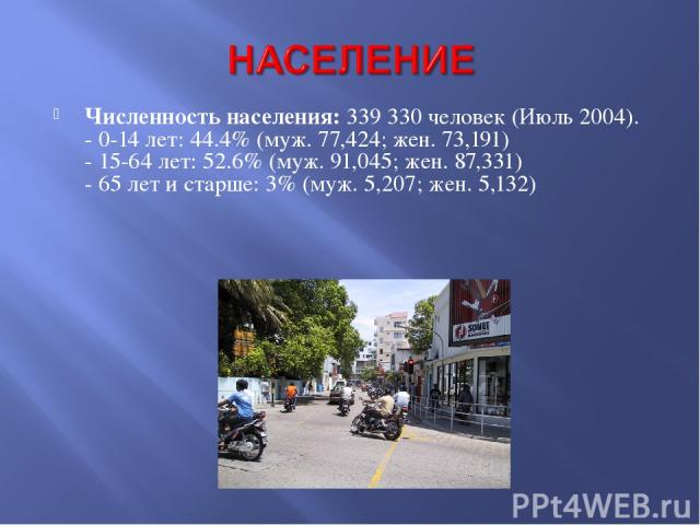 Численность населения: 339 330 человек (Июль 2004). - 0-14 лет: 44.4% (муж. 77,424; жен. 73,191) - 15-64 лет: 52.6% (муж. 91,045; жен. 87,331) - 65 лет и старше: 3% (муж. 5,207; жен. 5,132)
