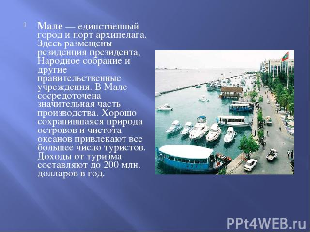 Мале — единственный город и порт архипелага. Здесь размещены резиденция президента, Народное собрание и другие правительственные учреждения. В Мале сосредоточена значительная часть производства. Хорошо сохранившаяся природа островов и чистота океано…