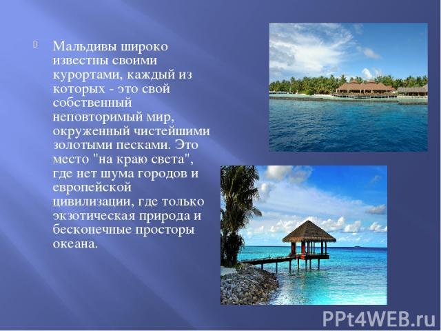 Мальдивы широко известны своими курортами, каждый из которых - это свой собственный неповторимый мир, окруженный чистейшими золотыми песками. Это место