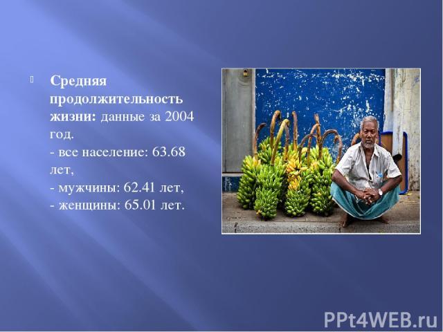 Средняя продолжительность жизни: данные за 2004 год. - все население: 63.68 лет, - мужчины: 62.41 лет, - женщины: 65.01 лет.