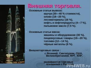 Внешняя торговля. Основные статьи вывоза: каучук (30—40 % стоимости), олово (18—