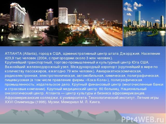 АТЛАНТА (Atlanta), город в США, административный центр штата Джорджия. Население 423,9 тыс человек (2004, с пригородами около 3 млн человек). Крупнейший транспортный, торгово-промышленный и культурный центр Юга США. Важнейший железнодорожный узел. М…