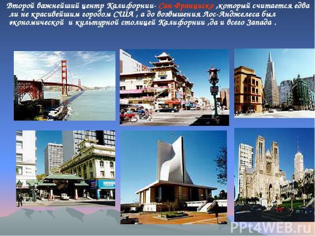 . Второй важнейший центр Калифорнии- Сан-Франциско ,который считается едва ли не красивейшим городом США , а до возвышения Лос-Анджелеса был экономической и культурной столицей Калифорнии ,да и всего Запада .