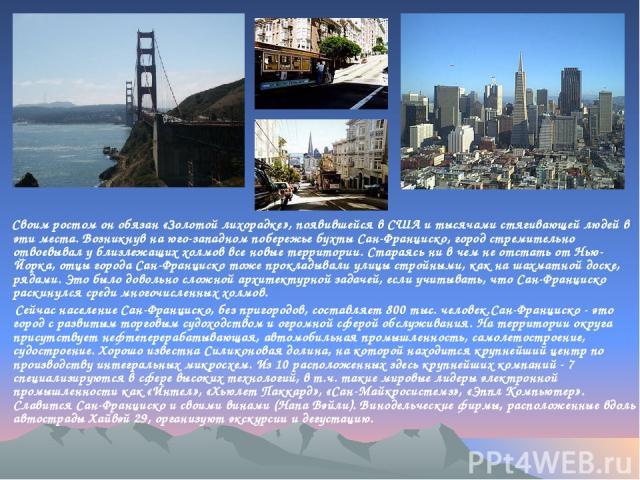 Своим ростом он обязан «Золотой лихорадке», появившейся в США и тысячами стягивающей людей в эти места. Возникнув на юго-западном побережье бухты Сан-Франциско, город стремительно отвоевывал у близлежащих холмов все новые территории. Стараясь ни в ч…