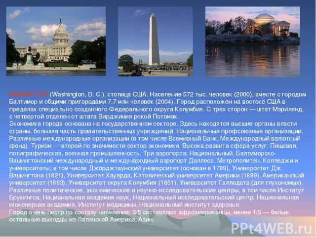 ВАШИНГТОН (Washington, D. C.), столица США. Население 572 тыс. человек (2000), вместе с городом Балтимор и общими пригородами 7,7 млн человек (2004). Город расположен на востоке США в пределах специально созданного Федерального округа Колумбия. С тр…