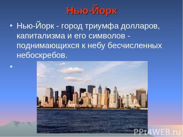 Нью-Йорк Нью-Йорк - город триумфа долларов, капитализма и его символов - поднимающихся к небу бесчисленных небоскребов.