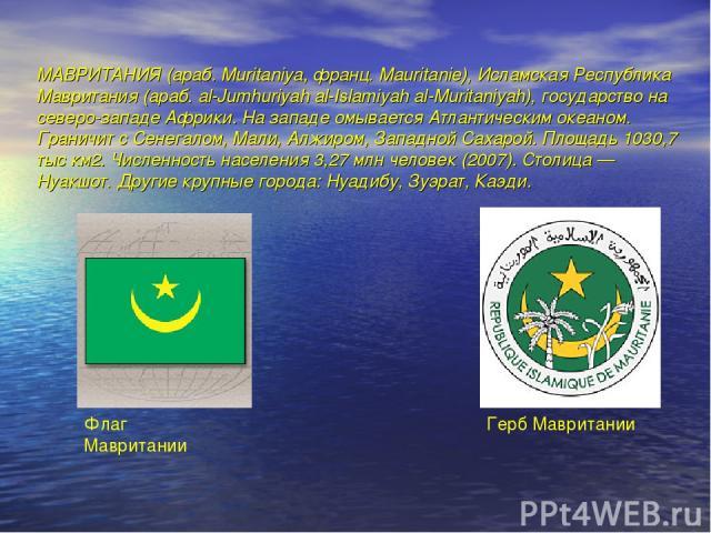 МАВРИТАНИЯ (араб. Muritaniya, франц. Mauritanie), Исламская Республика Мавритания (араб. al-Jumhuriyah al-Islamiyah al-Muritaniyah), государство на северо-западе Африки. На западе омывается Атлантическим океаном. Граничит с Сенегалом, Мали, Алжиром,…