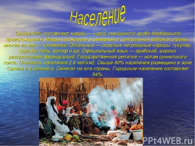 Свыше 80% составляют мавры — народ смешанного арабо-берберского происхождения. Мавры проживают в северных и центральных районах страны, многие из них — кочевники. Остальные — оседлые негроидные народы: тукулер, фульбе, пель, волоф и др. Официальный …