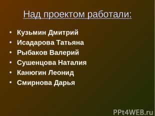 Над проектом работали: Кузьмин Дмитрий Исадарова Татьяна Рыбаков Валерий Сушенцо