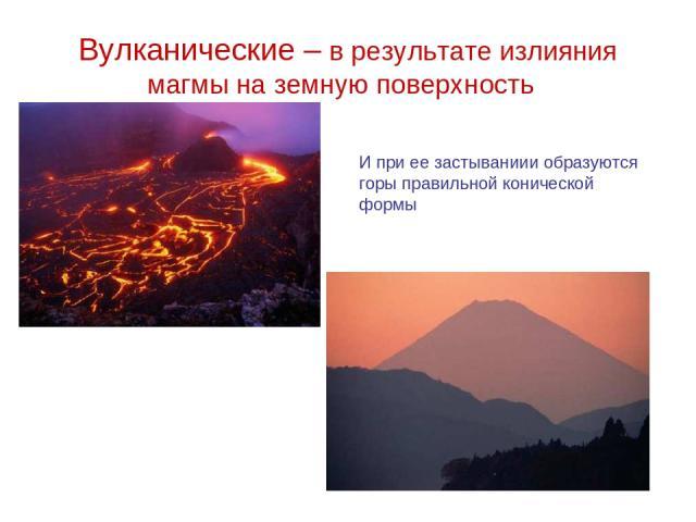 Вулканические – в результате излияния магмы на земную поверхность И при ее застываниии образуются горы правильной конической формы