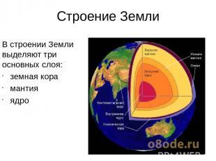 Строение Земли В строении Земли выделяют три основных слоя: земная кора мантия я