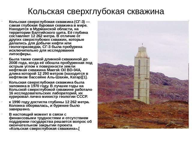 Кольская сверхглубокая скважина Кольская сверхглубокая скважина (СГ-3) — самая глубокая буровая скважина в мире. Находится в Мурманской области, на территории Балтийского щита. Её глубина составляет 12 262 метра. В отличие от других сверхглубоких ск…