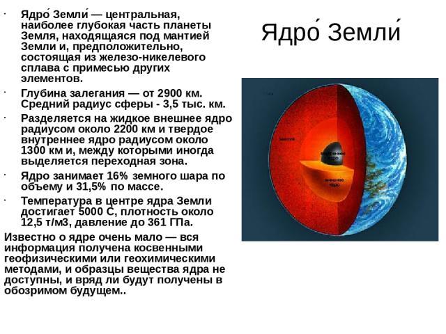 Ядро Земли Ядро Земли — центральная, наиболее глубокая часть планеты Земля, находящаяся под мантией Земли и, предположительно, состоящая из железо-никелевого сплава с примесью других элементов. Глубина залегания — от 2900 км. Средний радиус сферы - …