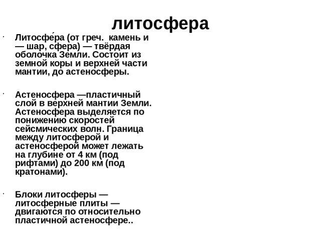 литосфера Литосфе ра (от греч. камень и — шар, сфера) — твёрдая оболочка Земли. Состоит из земной коры и верхней части мантии, до астеносферы. Астеносфера —пластичный слой в верхней мантии Земли. Астеносфера выделяется по понижению скоростей сейсмич…