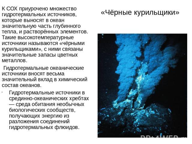 «Чёрные курильщики» К СОХ приурочено множество гидротермальных источников, которые выносят в океан значительную часть глубинного тепла, и растворённых элементов. Такие высокотемпературные источники называются «чёрными курильщиками», с ними связаны з…