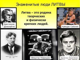 Знаменитые люди ЛИТВЫ Литва – это родина творческих и физически крепких людей. А