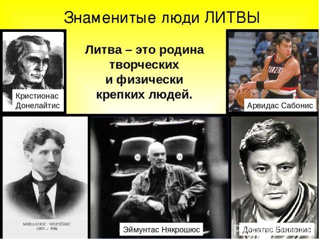 Знаменитые люди ЛИТВЫ Литва – это родина творческих и физически крепких людей. Арвидас Сабонис Кристионас Донелайтис Эймунтас Някрошюс Донатас Банионис