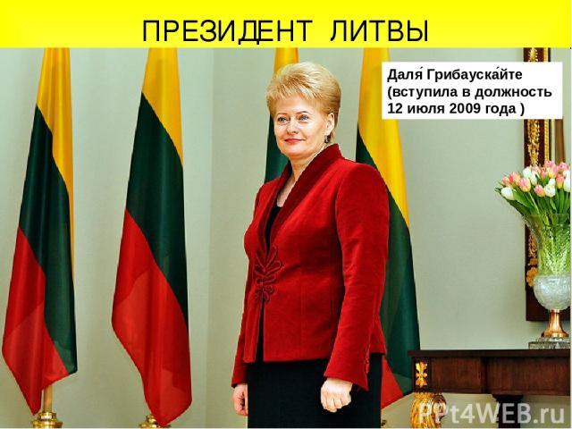 ПРЕЗИДЕНТ ЛИТВЫ Даля Грибауска йте (вступила в должность 12 июля 2009 года )