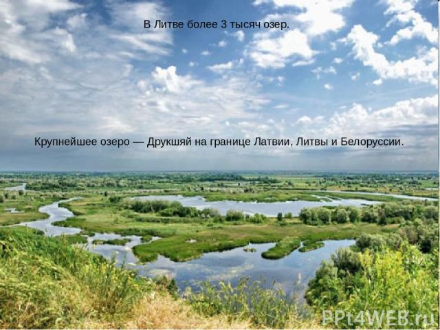 В Литве более 3 тысяч озер. Крупнейшее озеро— Друкшяй на границе Латвии, Литвы и Белоруссии.