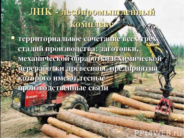 ЛПК - лесопромышленный комплекс территориальное сочетание всех трех стадий производства: заготовки, механической обработки и химической переработки древесины, предприятия которого имеют тесные производственные связи