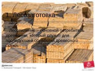 1. Лесозаготовка Лесопиление – основной потребитель древесины, который служит дл