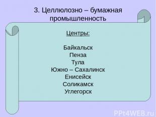3. Целлюлозно – бумажная промышленность Центры: Байкальск Пенза Тула Южно – Саха