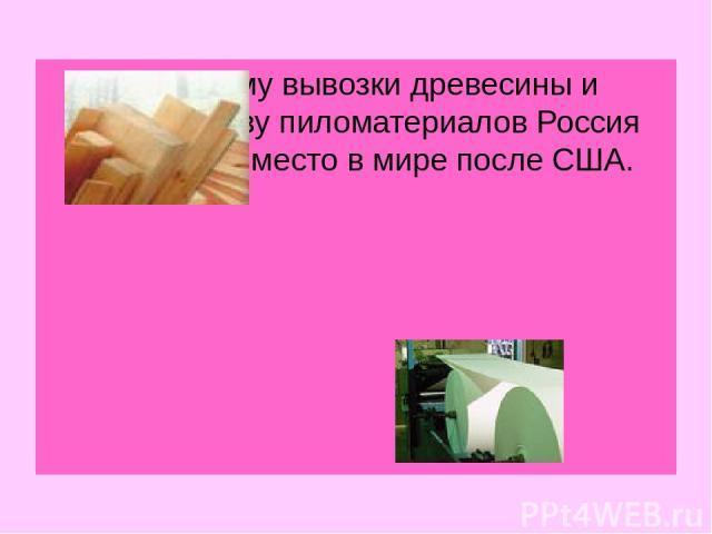 По объему вывозки древесины и производству пиломатериалов Россия занимает 2 место в мире после США.