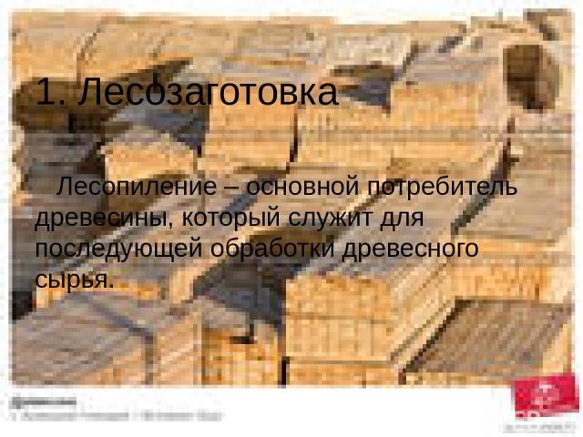 1. Лесозаготовка Лесопиление – основной потребитель древесины, который служит для последующей обработки древесного сырья.