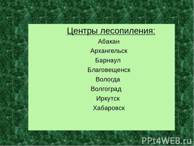 Центры лесопиления: Абакан Архангельск Барнаул Благовещенск Вологда Волгоград Иркутск Хабаровск