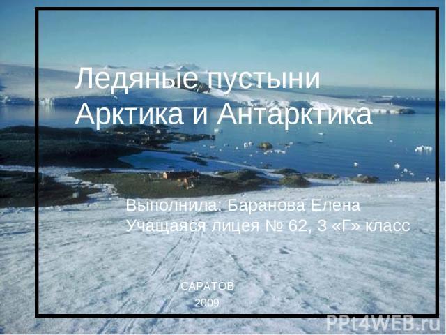 Ледяные пустыни Арктика и Антарктика Ледяные пустыни Арктика и Антарктика Выполнила: Баранова Елена Учащаяся лицея № 62, 3 «Г» класс САРАТОВ 2009
