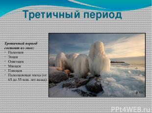 Третичный период Третичный период состоит из эпох: Палеоцен Эоцен Олигоцен Миоце
