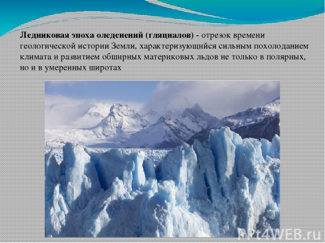 Ледниковая эпоха оледенений (гляциалов) - отрезок времени геологической истории Земли, характеризующийся сильным похолоданием климата и развитием обширных материковых льдов не только в полярных, но и в умеренных широтах